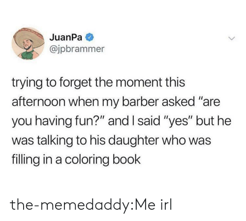 """Coloring: JuanPa  @jpbrammer  trying to forget the moment this  afternoon when my barber asked """"are  you having fun?"""" and I said """"yes"""" but he  was talking to his daughter who was  filling in a coloring book the-memedaddy:Me irl"""