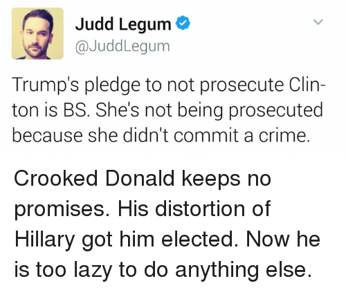 crook: Judd Legum  Judd Legum  Trump's pledge to not prosecute Clin-  ton is BS. She's not being prosecuted  because she didn't commit a crime. Crooked Donald keeps no promises. His distortion of Hillary got him elected. Now he is too lazy to do anything else.