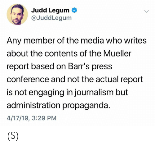 press conference: Judd Legum  @JuddLegum  Any member of the media who writes  about the contents of the Mueller  report based on Barr's press  conference and not the actual report  is not engaging in journalism but  administration propaganda  4/17/19, 3:29 PM (S)
