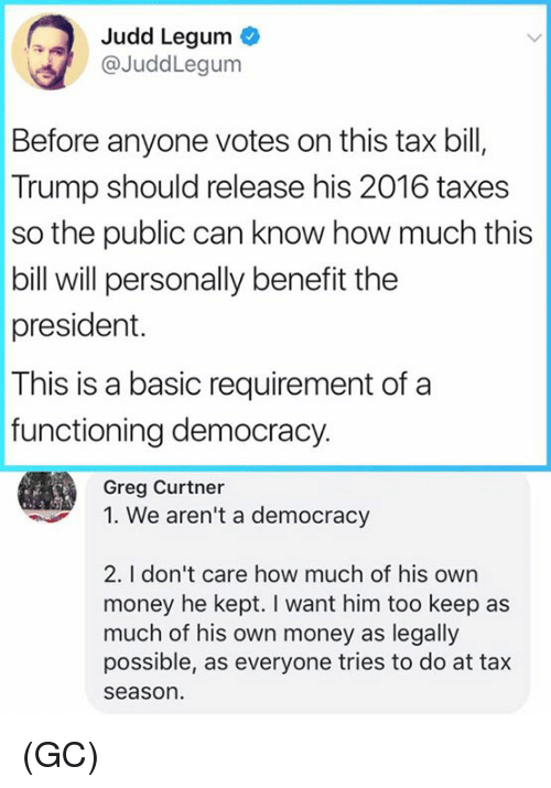 """Memes, Money, and Taxes: Judd Legum  @JuddLegum  Before anyone votes on this tax bil,  Trump should release his 2016 taxes  so the public can know how much this  bill will personally benefit the  president.  This is a basic requirement of a  functioning democracy.  Greg Curtner  """" We aren't a democracy  2. I don't care how much of his own  money he kept. I want him too keep as  much of his own money as legally  possible, as everyone tries to do at tax  seaso (GC)"""