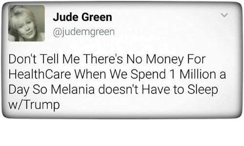 Money, Trump, and Sleep: Jude Green  ajudem green  Don't Tell Me There's No Money For  Health Care When We Spend 1 Million a  Day So Melania doesn't Have to Sleep  w/Trump
