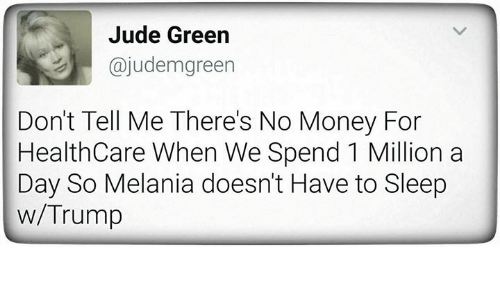 Memes, Money, and Trump: Jude Green  ajudem green  Don't Tell Me There's No Money For  Health Care When We Spend 1 Million a  Day So Melania doesn't Have to Sleep  w/Trump