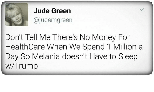Money, Trump, and Sleep: Jude Green  ajudemgreen  Don't Tell Me There's No Money For  Health Care When We Spend 1 Million a  Day So Melania doesn't Have to Sleep  w/Trump