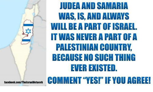 "palestinian: JUDEA AND SAMARIA  WAS, IS, AND ALWAYS  WILL BE A PART OF ISRAEL.  IT WAS NEVER A PART OF A  PALESTINIAN COUNTRY  BECAUSE NO SUCH THING  EVER EXISTED.  COMMENT ""YES!""IF YOU AGREE!  facebook.com/ThelsraelNetwork"