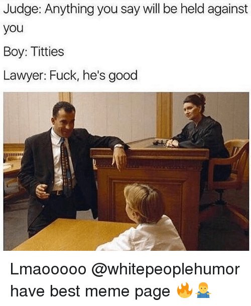 Lawyer, Meme, and Memes: Judge: Anything you say will be held against  you  Boy: Titties  Lawyer: Fuck, he's good Lmaooooo @whitepeoplehumor have best meme page 🔥🤷♂️