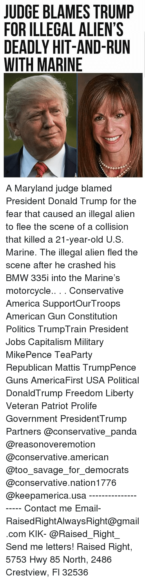 Hitted: JUDGE BLAMES TRUMP  FOR ILLEGAL ALIEN'S  DEADLY HIT-AND-RUN  WITH MARINE A Maryland judge blamed President Donald Trump for the fear that caused an illegal alien to flee the scene of a collision that killed a 21-year-old U.S. Marine. The illegal alien fled the scene after he crashed his BMW 335i into the Marine's motorcycle.. . . Conservative America SupportOurTroops American Gun Constitution Politics TrumpTrain President Jobs Capitalism Military MikePence TeaParty Republican Mattis TrumpPence Guns AmericaFirst USA Political DonaldTrump Freedom Liberty Veteran Patriot Prolife Government PresidentTrump Partners @conservative_panda @reasonoveremotion @conservative.american @too_savage_for_democrats @conservative.nation1776 @keepamerica.usa -------------------- Contact me ●Email- RaisedRightAlwaysRight@gmail.com ●KIK- @Raised_Right_ ●Send me letters! Raised Right, 5753 Hwy 85 North, 2486 Crestview, Fl 32536