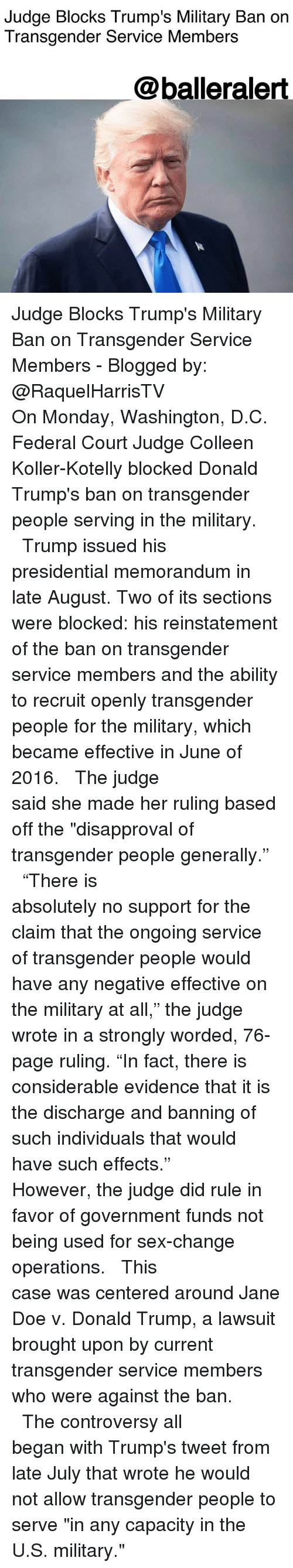 "Doe, Donald Trump, and Memes: Judge Blocks Trump's Military Ban on  Transgender Service Members  @balleralert Judge Blocks Trump's Military Ban on Transgender Service Members - Blogged by: @RaquelHarrisTV ⠀⠀⠀⠀⠀⠀⠀⠀⠀ ⠀⠀⠀⠀⠀⠀⠀⠀⠀ On Monday, Washington, D.C. Federal Court Judge Colleen Koller-Kotelly blocked Donald Trump's ban on transgender people serving in the military. ⠀⠀⠀⠀⠀⠀⠀⠀⠀ ⠀⠀⠀⠀⠀⠀⠀⠀⠀ Trump issued his presidential memorandum in late August. Two of its sections were blocked: his reinstatement of the ban on transgender service members and the ability to recruit openly transgender people for the military, which became effective in June of 2016. ⠀⠀⠀⠀⠀⠀⠀⠀⠀ ⠀⠀⠀⠀⠀⠀⠀⠀⠀ The judge said she made her ruling based off the ""disapproval of transgender people generally."" ⠀⠀⠀⠀⠀⠀⠀⠀⠀ ⠀⠀⠀⠀⠀⠀⠀⠀⠀ ""There is absolutely no support for the claim that the ongoing service of transgender people would have any negative effective on the military at all,"" the judge wrote in a strongly worded, 76-page ruling. ""In fact, there is considerable evidence that it is the discharge and banning of such individuals that would have such effects."" ⠀⠀⠀⠀⠀⠀⠀⠀⠀ ⠀⠀⠀⠀⠀⠀⠀⠀⠀ However, the judge did rule in favor of government funds not being used for sex-change operations. ⠀⠀⠀⠀⠀⠀⠀⠀⠀ ⠀⠀⠀⠀⠀⠀⠀⠀⠀ This case was centered around Jane Doe v. Donald Trump, a lawsuit brought upon by current transgender service members who were against the ban. ⠀⠀⠀⠀⠀⠀⠀⠀⠀ ⠀⠀⠀⠀⠀⠀⠀⠀⠀ The controversy all began with Trump's tweet from late July that wrote he would not allow transgender people to serve ""in any capacity in the U.S. military."""