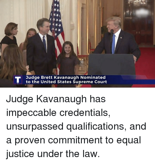 Supreme, Supreme Court, and Justice: Judge Brett Kavanaugh Nominated  to the United States Supreme Court Judge Kavanaugh has impeccable credentials, unsurpassed qualifications, and a proven commitment to equal justice under the law.
