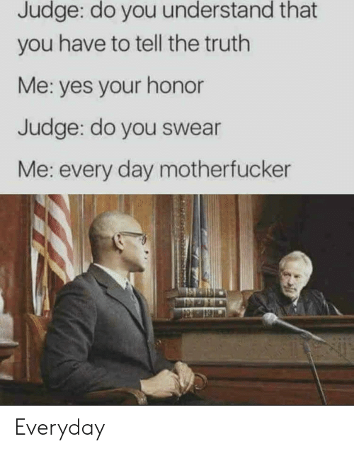 Tell The Truth: Judge: do you understand that  you have to tell the truth  Me: yes your honor  Judge: do you swear  Me: every day motherfucker Everyday