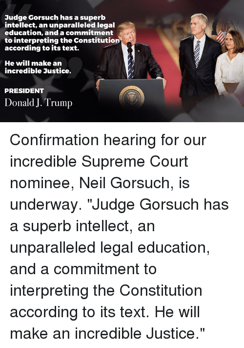 "Supreme, Supreme Court, and Constitution: Judge Gorsuch has a superb  intellect, an unparalleled legal  education, and a commmitment  to interpreting the Constitution  according to its text.  He will make an  incredible Justice.  PRESIDENT  Donald J. Trump Confirmation hearing for our incredible Supreme Court nominee, Neil Gorsuch, is underway.   ""Judge Gorsuch has a superb intellect, an unparalleled legal education, and a commitment to interpreting the Constitution according to its text. He will make an incredible Justice."""