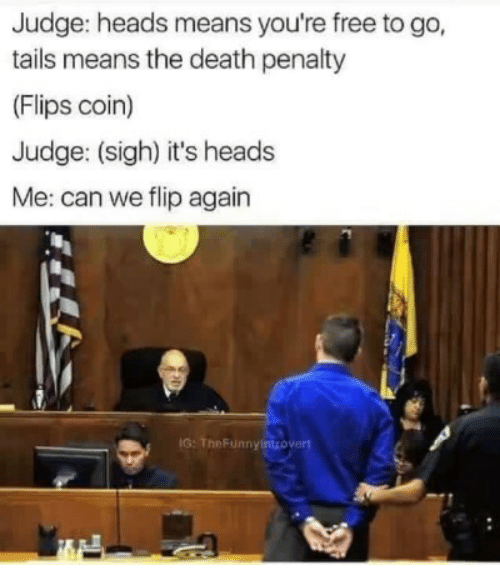 death penalty: Judge: heads means you're free to go,  tails means the death penalty  (Flips coin)  Judge: (sigh) it's heads  Me: can we flip again  IG: TheFunnyintrovert