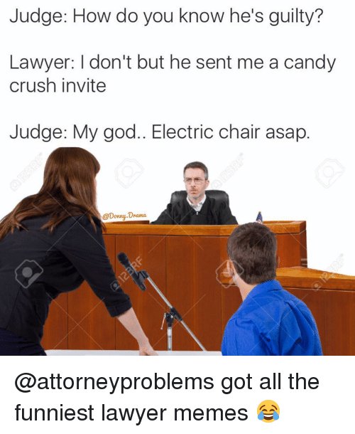 Lawyer Meme: Judge: How do you know he's guilty?  Lawyer: I don't but he sent me a candy  crush invite  Judge: My god... Electric chair asap  @Donny Drama. @attorneyproblems got all the funniest lawyer memes 😂