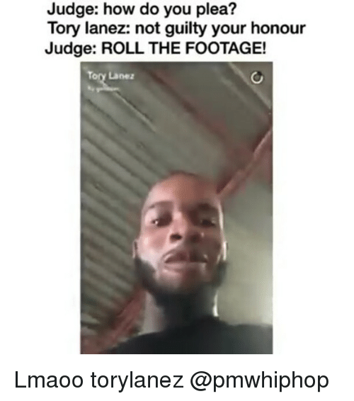 Tory Lanez: Judge: how do you plea?  Tory lanez: not guilty your honour  Judge: ROLL THE FOOTAGE!  Tory Lane: Lmaoo torylanez @pmwhiphop