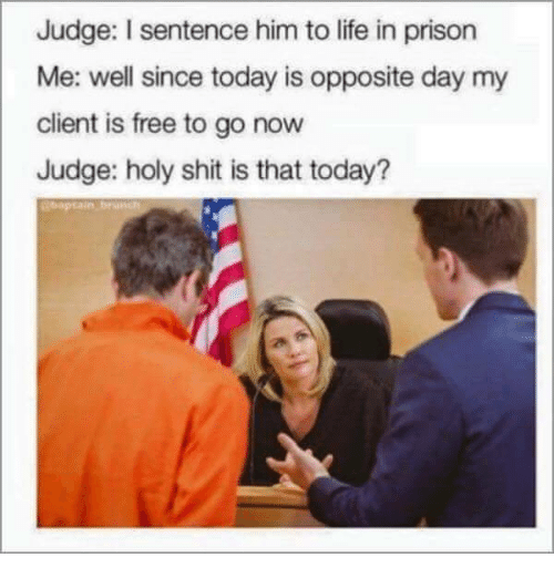 opposite day: Judge: I sentence him to life in prison  Me: well since today is opposite day my  client is free to go now  Judge: holy shit is that today?