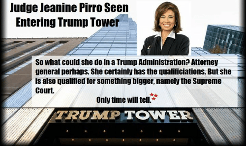 Memes, Supreme, and Supreme Court: Judge Jeanine Pirro Seen  Entering Trump Tower  So what could she do in a Trump Administration? Attorney  general perhaps. She certainly hasthe qualificiations. But she  is also qualified for something bigger, namely the Supreme  Court.  Only time Will tell.  TRUIMPITONNER