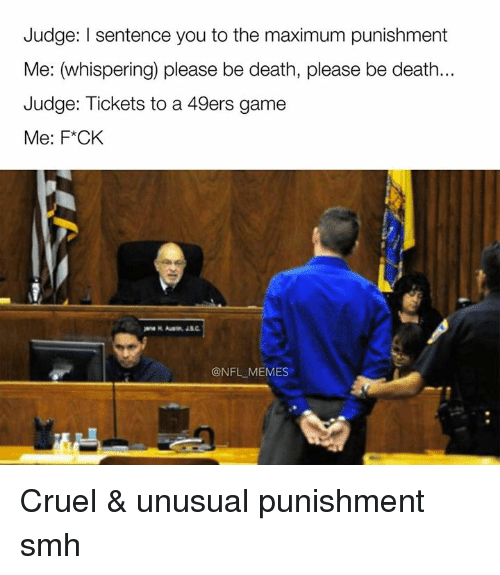 49er: Judge: l sentence you to the maximum punishment  Me: (whispering) please be death, please be death...  Judge: Tickets to a 49ers game  Me: F*CK  @NFL MEMES Cruel & unusual punishment smh