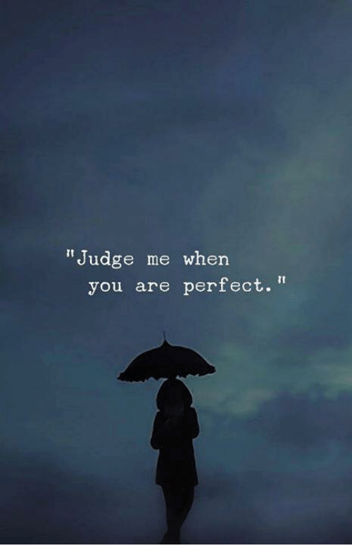 "Judge, You, and When You: ""Judge me when  you are perfect."""
