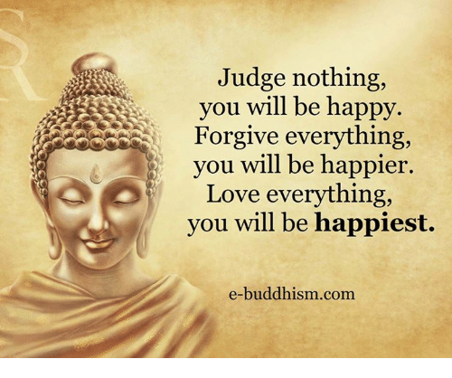 Love, Memes, and Happy: Judge nothing,  you will be happy.  Forgive everything,  you will be happier.  Love everything,  you will be happiest.  e-buddhism com
