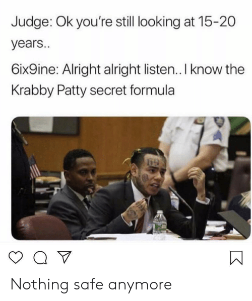 6Ix9Ine: Judge: Ok you're still looking at 15-20  years..  6ix9ine: Alright alright listen.. I know the  Krabby Patty secret formula Nothing safe anymore