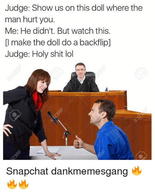 Memes, 🤖, and Show: Judge: Show us on this doll where the  man hurt you.  Me: He didn't. But watch this.  make the doll do a backflip]  Judge: Holy shit lol Snapchat dankmemesgang 🔥🔥🔥