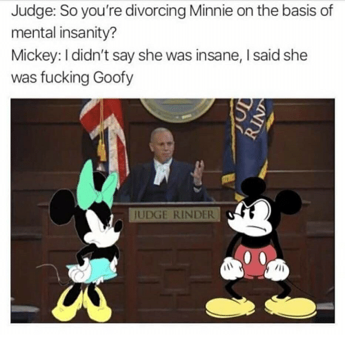 Fucking, Insanity, and Judge: Judge: So you're divorcing Minnie on the basis of  mental insanity?  Mickey: I didn't say she was insane, I said she  was fucking Goofy  UDGE RINDER