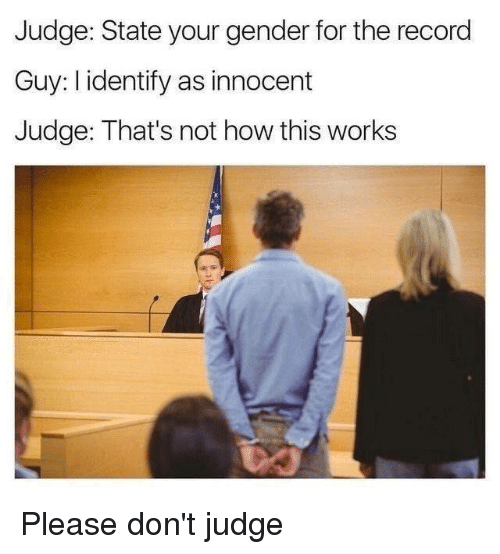 innocentive: Judge: State your gender for the record  Guy: I identify as innocent  Judge: That's not how this works Please don't judge