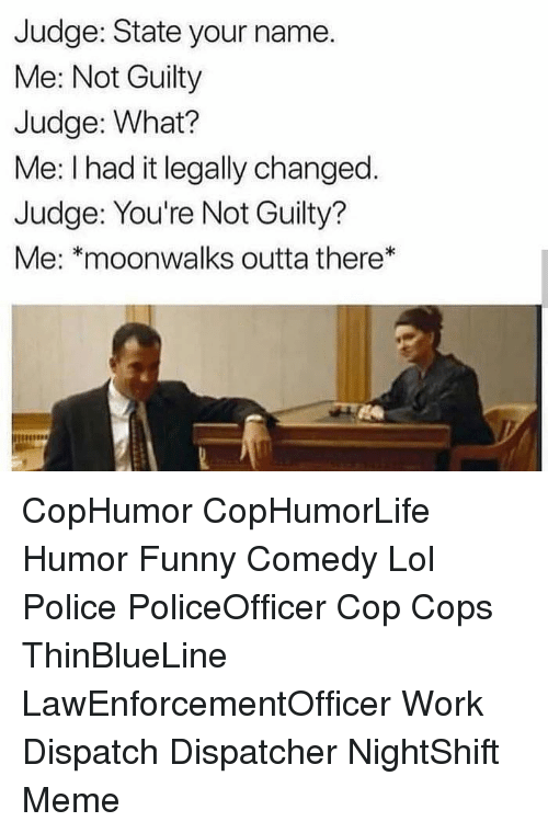 Dispatcher: Judge: State your name.  Me: Not Guilty  Judge: What?  Me: I had it legally changed.  Judge: You're Not Guilty?  Me: *moonwalks outta there* CopHumor CopHumorLife Humor Funny Comedy Lol Police PoliceOfficer Cop Cops ThinBlueLine LawEnforcementOfficer Work Dispatch Dispatcher NightShift Meme