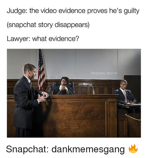 Lawyer, Memes, and Snapchat: Judge: the video evidence proves he's guilty  (snapchat story disappears)  Lawyer: what evidence?  @baptain brunch Snapchat: dankmemesgang 🔥
