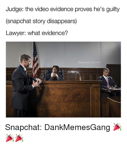Lawyer, Memes, and Snapchat: Judge: the video evidence proves he's guilty  (snapchat story disappears)  Lawyer: what evidence?  brunch Snapchat: DankMemesGang 🎉🎉🎉