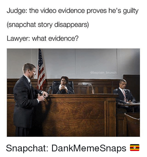 Lawyer, Memes, and Snapchat: Judge: the video evidence proves he's guilty  (snapchat story disappears)  Lawyer: what evidence?  brunch Snapchat: DankMemeSnaps 🇺🇬