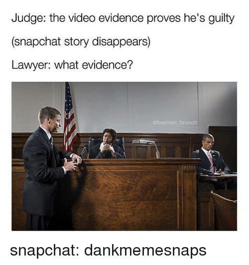 Lawyer, Snapchat, and Video: Judge: the video evidence proves he's guilty  (snapchat story disappears)  Lawyer: what evidence?  brunch snapchat: dankmemesnaps