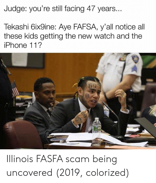 FAFSA: Judge: you're still facing 47 years...  Tekashi 6ix9ine: Aye FAFSA, y'all notice all  these kids getting the new watch and the  iPhone 11?  619 Illinois FASFA scam being uncovered (2019, colorized)