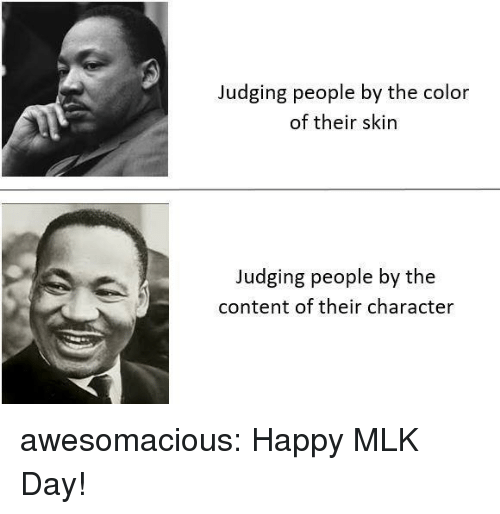 mlk: Judging people by the color  of their skin  Judging people by the  content of their character awesomacious:  Happy MLK Day!