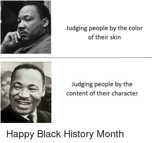 Black History Month: Judging people by the color  of their skin  Judging people by the  content of their character Happy Black History Month