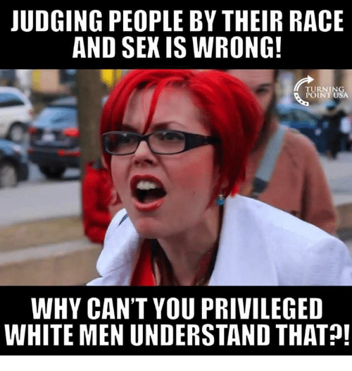 Memes, White, and Race: JUDGING PEOPLE BY THEIR RACE  AND SEK IS WRONG!  TURNING  POINT USA  WHY CAN'T YOU PRIVILEGED  WHITE MEN UNDERSTAND THAT!