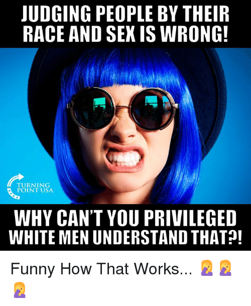 Funny, Memes, and Sex: JUDGING PEOPLE BY THEIR  RACE AND SEX IS WRONG!  TURNING  POINT USA  WHY CAN'T YOU PRIVILEGED  WHITE MEN UNDERSTAND THAT! Funny How That Works... 🤦‍♀️🤦‍♀️🤦‍♀️