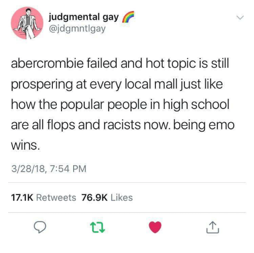 Abercrombie: judgmental gay  @jdgmntlgay  abercrombie failed and hot topic is still  prospering at every local mall just like  how the popular people in high school  are all flops and racists now.being emo  wins  3/28/18, 7:54 PM  17.1K Retweets 76.9K Likes
