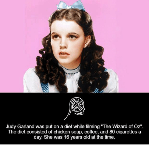 "Wizard of Oz: Judy Garland was put on a diet while filming ""The Wizard of Oz""  The diet consisted of chicken soup, coffee, and 80 cigarettes a  day. She was 16 years old at the time."
