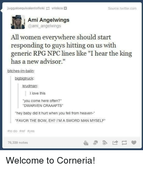 """rpg: juggaloequivalentoflokivriskca  Source: twitter.com  Ami Angelwings  @ami angelwings  All women everywhere should start  responding to guys hitting on us with  generic RPG NPC lines like """"I hear the king  has a new advisor.""""  bitches-im-balin  bigbigtruck  krudman  l love this  you come here often?  DWARVEN CRAAAFTS  hey baby did it hurt when you fell from heaven-  FAVOR THE BOW, EH? I'M A SWORD MAN MYSELF  #todo #ref #yes  76,339 notes Welcome to Corneria!"""