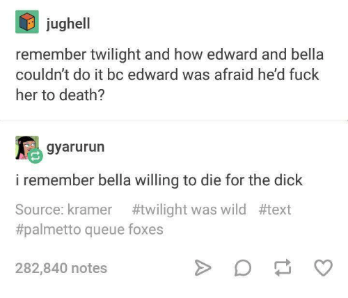 kramer: jughell  remember twilight and how edward and bella  couldn't do it bc edward was afraid he'd fuck  her to death?  gyarurun  i remember bella willing to die for the dick  Source: kramer #twilight was wild #1ext  #palmetto queue foxes  282,840 notes