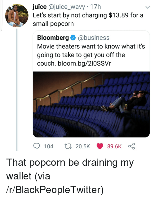 Draining: juice @juice_wavy 17h  Let's start by not charging $13.89 for a  small popcorn  Bloomberg@business  Movie theaters want to know what it's  going to take to get you off the  couch. bloom.bg/210SSVr  104  20.5K  89.6K That popcorn be draining my wallet (via /r/BlackPeopleTwitter)