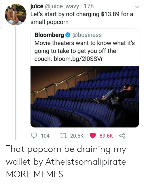 Draining: juice @juice_wavy 17h  Let's start by not charging $13.89 for a  small popcorn  Bloomberg@business  Movie theaters want to know what it's  going to take to get you off the  couch. bloom.bg/210SSVr  104  20.5K  89.6K That popcorn be draining my wallet by Atheistsomalipirate MORE MEMES