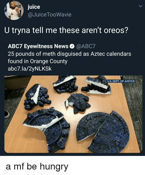 Aztec: juice  @JuiceTooWavie  U tryna tell me these aren't oreos?  ABC7 Eyewitness News @ABC7  25 pounds of meth disguised as Aztec calendars  found in Orange County  abc7.la/2yNLKSk  U.S. DEPT. OF JUSTICE a mf be hungry