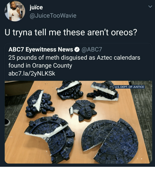 Aztec: juice  @JuiceTooWavie  U tryna tell me these aren't oreos?  ABC7 Eyewitness News @ABC7  25 pounds of meth disguised as Aztec calendars  found in Orange County  abc7.la/2yNLKSk  U.S. DEPT. OF JUSTICE