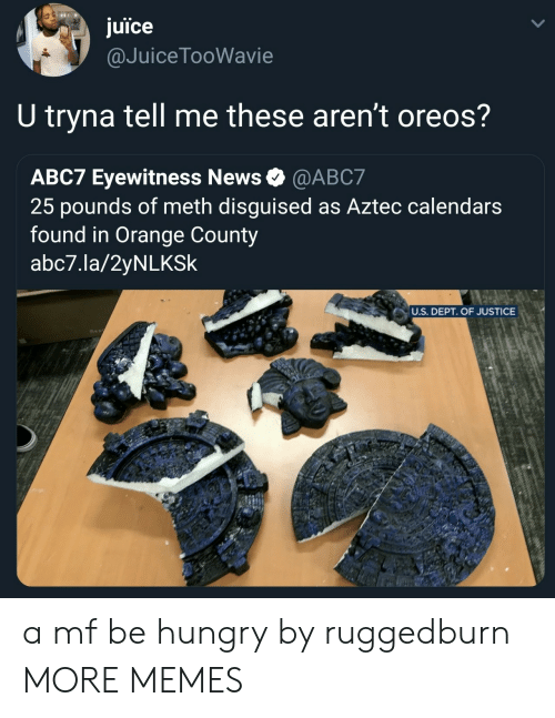 Aztec: juice  @JuiceTooWavie  U tryna tell me these aren't oreos?  ABC7 Eyewitness News @ABC7  25 pounds of meth disguised as Aztec calendars  found in Orange County  abc7.la/2yNLKSk  U.S. DEPT. OF JUSTICE a mf be hungry by ruggedburn MORE MEMES