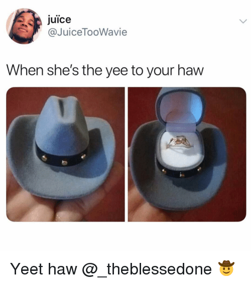Funny, Juice, and Yee: juice  @JuiceTooWavie  When she's the yee to your haw Yeet haw @_theblessedone 🤠