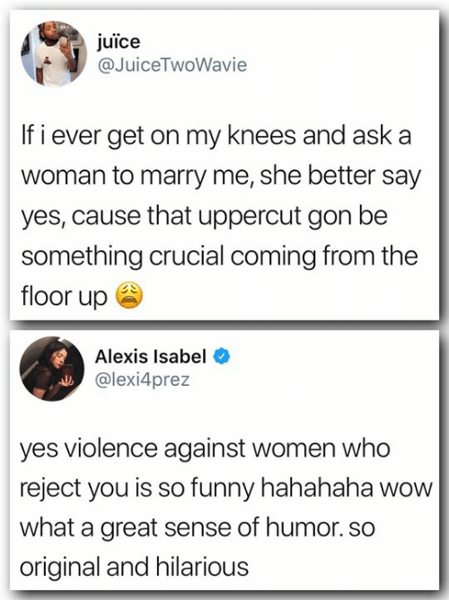 uppercut: juice  @JuiceTwoWavie  If i ever get on my knees and aska  woman to marry me, she better say  yes, cause that uppercut gon be  something crucial coming from the  floor up ee  Alexis Isabel  @lexi4prez  yes violence against women who  reject you is so funny hahahaha wow  what a great sense of humor. so  original and hilarious