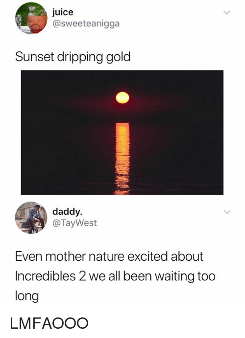 Juice, Incredibles 2, and Nature: juice  @sweeteanigga  Sunset dripping gold  daddy.  @TayWest  Even mother nature excited about  Incredibles 2 we all been waiting too  long LMFAOOO