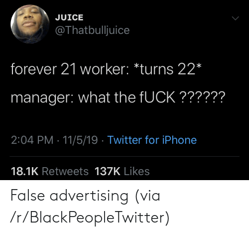 False Advertising: JUICE  @Thatbulljuice  forever 21 worker: *turns 22*  manager: what the FUCK??????  2:04 PM 11/5/19 Twitter for iPhone  18.1K Retweets 137K Likes False advertising (via /r/BlackPeopleTwitter)