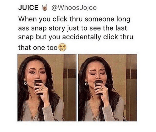 Tooo: JUICE @WhoosJojoo  When you click thru someone long  ass snap story just to see the last  snap but you accidentally click thru  that one tooo